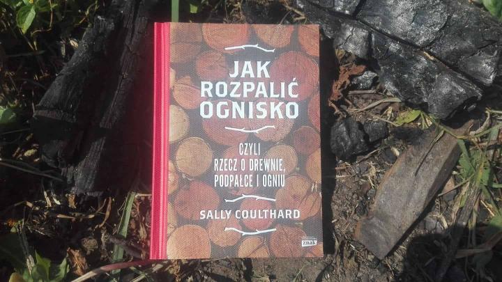 """""""Jak rozpalić ognisko czyli rzecz o drewnie, podpałce i ogniu"""", S.Coulthard; Znak Horyzont"""