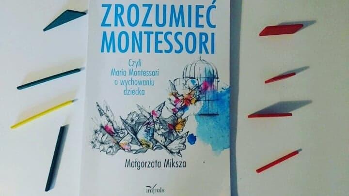 """""""Zrozumieć Montessori. Czyli Maria Montessori o wychowaniu dziecka"""" Małgorzata Miksza; Oficyna Wydawnicza Impuls"""