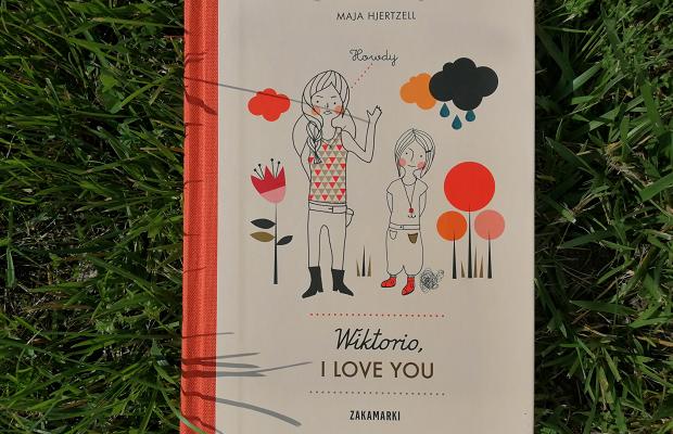 """BYĆ SOBĄ – """"Wiktorio, I love you"""" Maja Hjertzell; Wydawnictwo Zakamarki"""